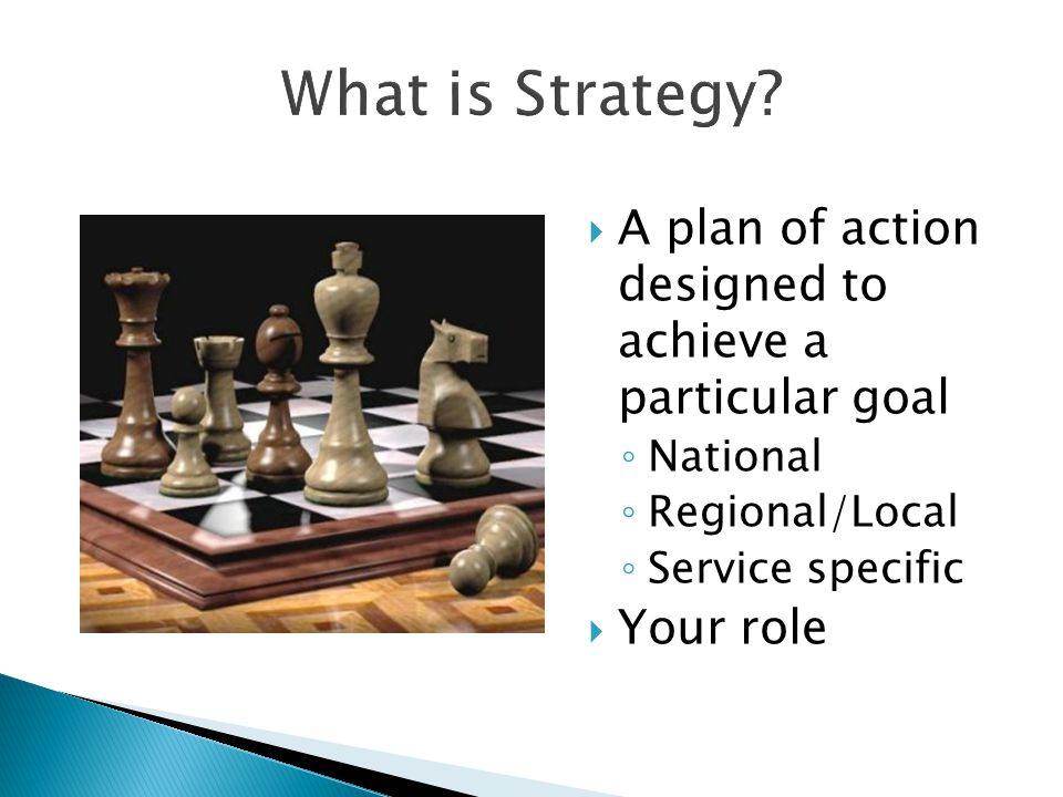 What is Strategy?  A plan of action designed to achieve a particular goal ◦ National ◦ Regional/Local ◦ Service specific  Your role