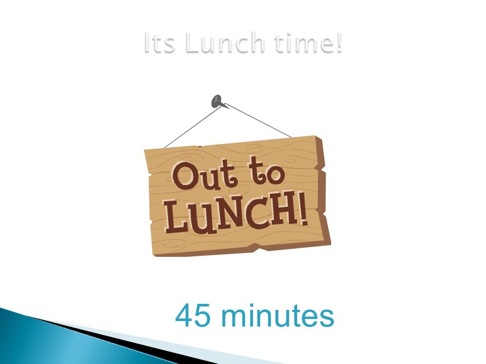 Its Lunch time! 45 minutes