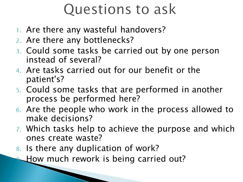 Questions to ask 1. Are there any wasteful handovers? 2. Are there any bottlenecks? 3. Could some tasks be carried out by one person instead of severa