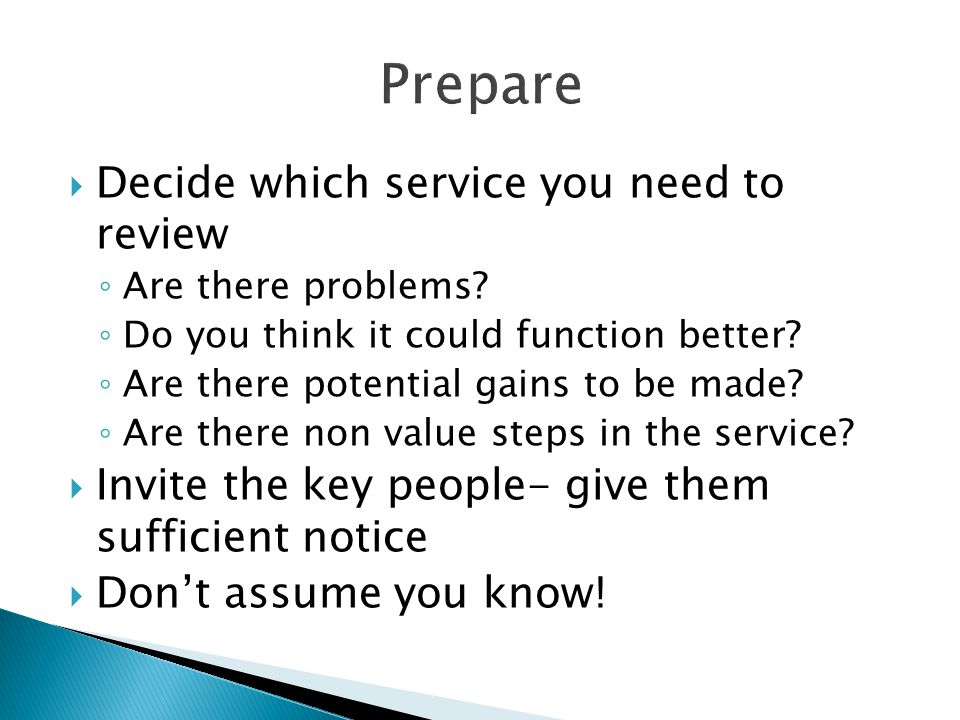 Prepare  Decide which service you need to review ◦ Are there problems? ◦ Do you think it could function better? ◦ Are there potential gains to be mad