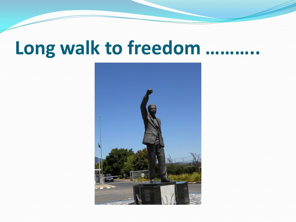 Long walk to freedom ………..