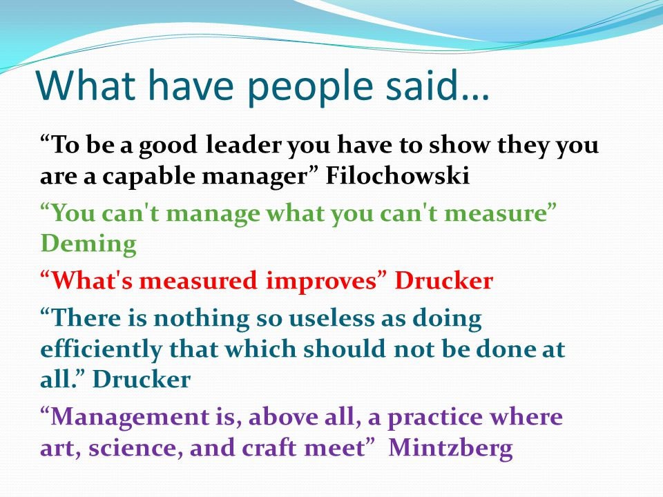 What have people said… To be a good leader you have to show they you are a capable manager Filochowski You can t manage what you can t measure Deming What s measured improves Drucker There is nothing so useless as doing efficiently that which should not be done at all. Drucker Management is, above all, a practice where art, science, and craft meet Mintzberg