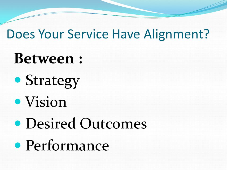 Does Your Service Have Alignment Between : Strategy Vision Desired Outcomes Performance
