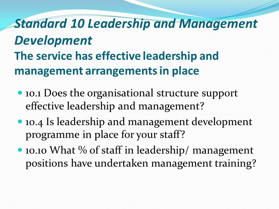 Standard 10 Leadership and Management Development The service has effective leadership and management arrangements in place 10.1 Does the organisational structure support effective leadership and management.