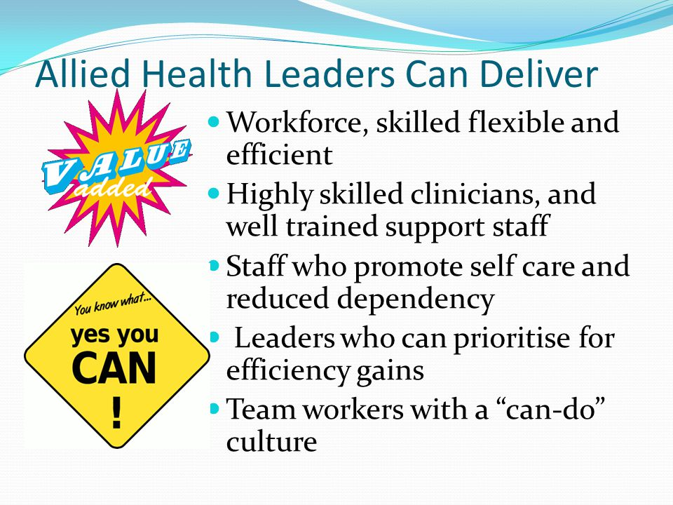 Allied Health Leaders Can Deliver Workforce, skilled flexible and efficient Highly skilled clinicians, and well trained support staff Staff who promote self care and reduced dependency Leaders who can prioritise for efficiency gains Team workers with a can-do culture