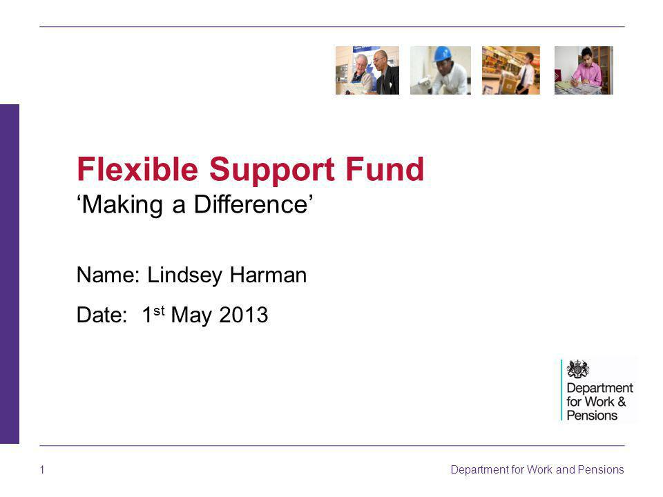 Department for Work and Pensions 1 Name: Lindsey Harman Date: 1 st May 2013 Flexible Support Fund 'Making a Difference'