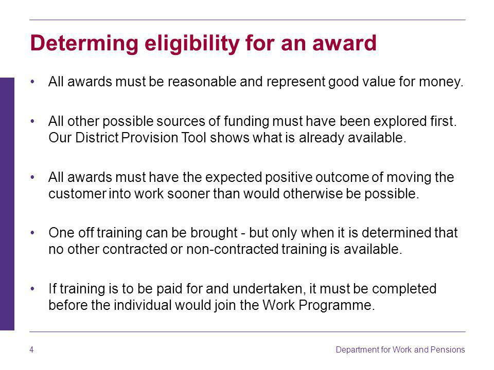 Department for Work and Pensions 4 Determing eligibility for an award All awards must be reasonable and represent good value for money.
