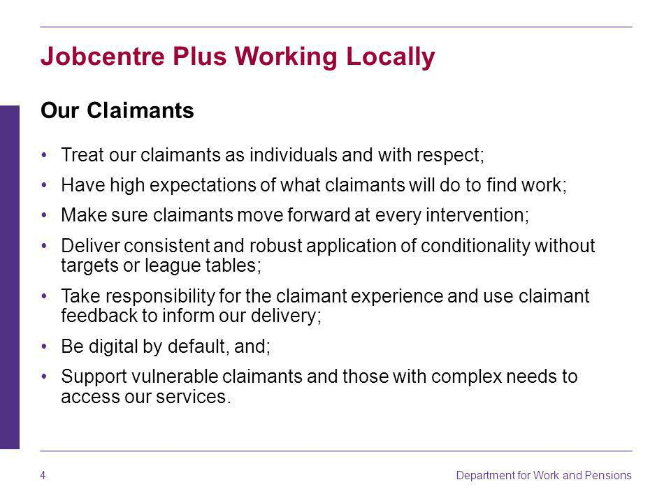 4 Jobcentre Plus Working Locally Our Claimants Treat our claimants as individuals and with respect; Have high expectations of what claimants will do to find work; Make sure claimants move forward at every intervention; Deliver consistent and robust application of conditionality without targets or league tables; Take responsibility for the claimant experience and use claimant feedback to inform our delivery; Be digital by default, and; Support vulnerable claimants and those with complex needs to access our services.