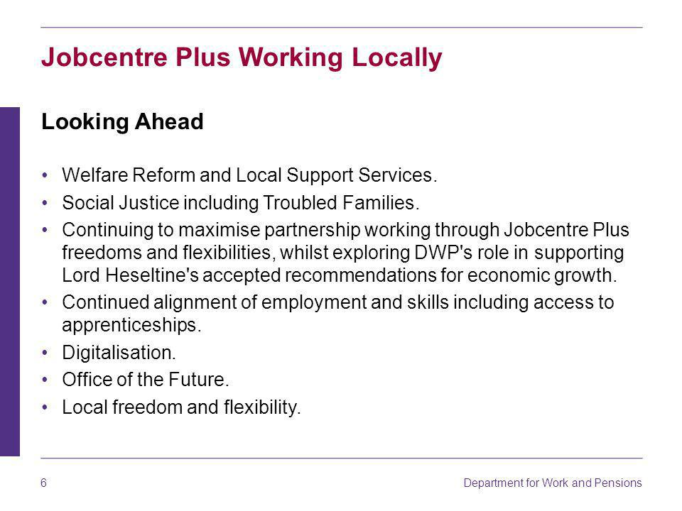 Department for Work and Pensions 6 Jobcentre Plus Working Locally Looking Ahead Welfare Reform and Local Support Services.