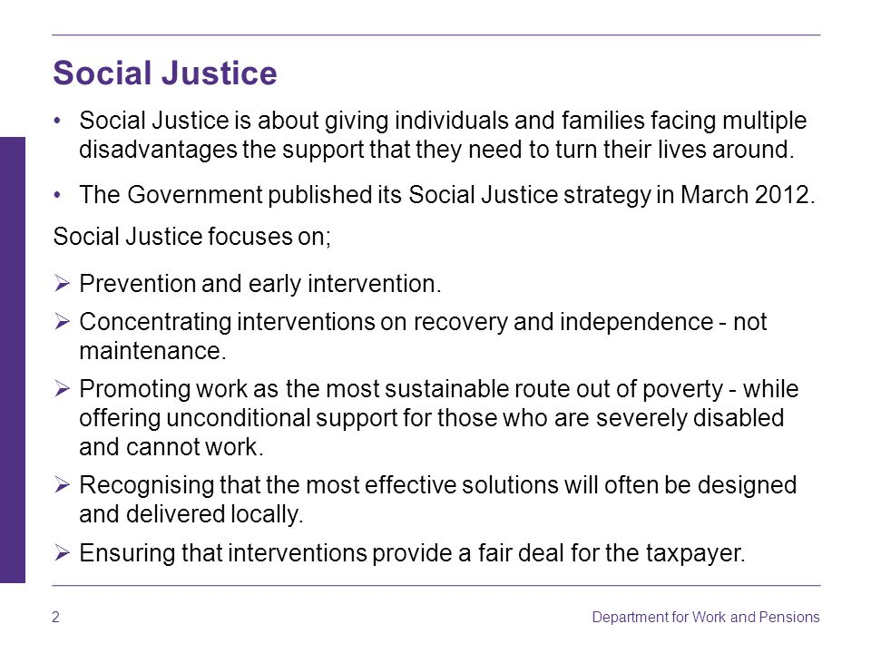 Department for Work and Pensions 2 Social Justice Social Justice is about giving individuals and families facing multiple disadvantages the support that they need to turn their lives around.