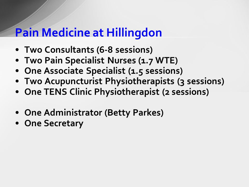 Pain Medicine at Hillingdon Two Consultants (6-8 sessions) Two Pain Specialist Nurses (1.7 WTE) One Associate Specialist (1.5 sessions) Two Acupuncturist Physiotherapists (3 sessions) One TENS Clinic Physiotherapist (2 sessions) One Administrator (Betty Parkes) One Secretary