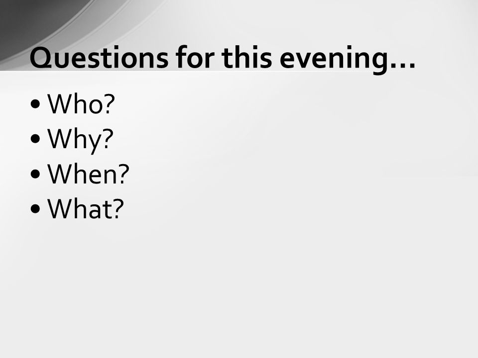 Who Why When What Questions for this evening...