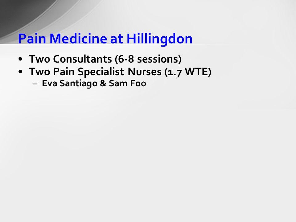 Pain Medicine at Hillingdon Two Consultants (6-8 sessions) Two Pain Specialist Nurses (1.7 WTE) –Eva Santiago & Sam Foo