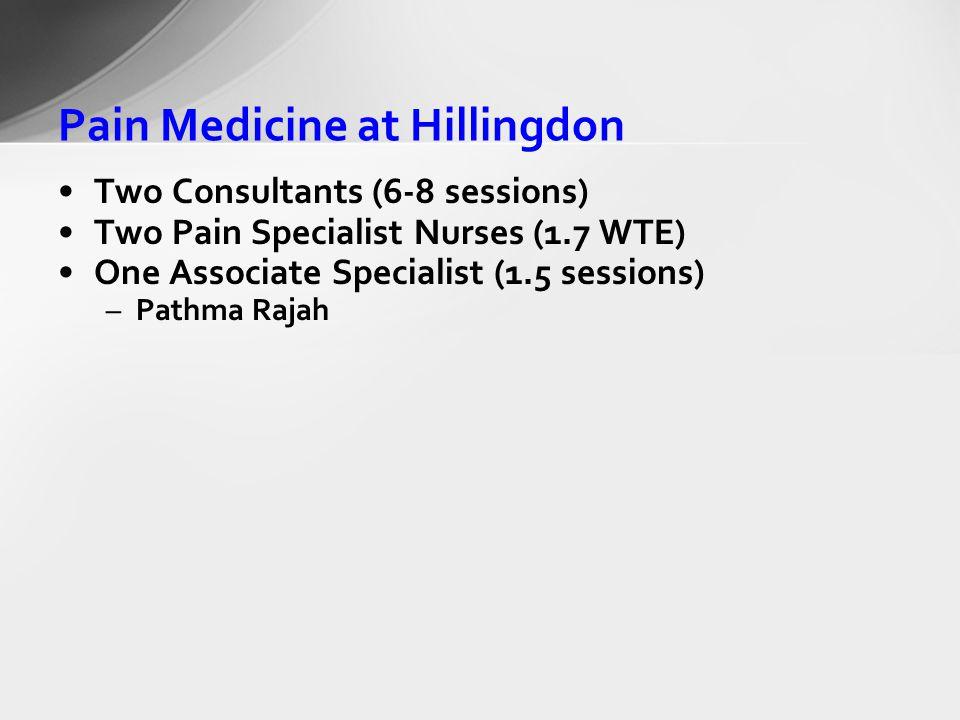 Pain Medicine at Hillingdon Two Consultants (6-8 sessions) Two Pain Specialist Nurses (1.7 WTE) One Associate Specialist (1.5 sessions) –Pathma Rajah