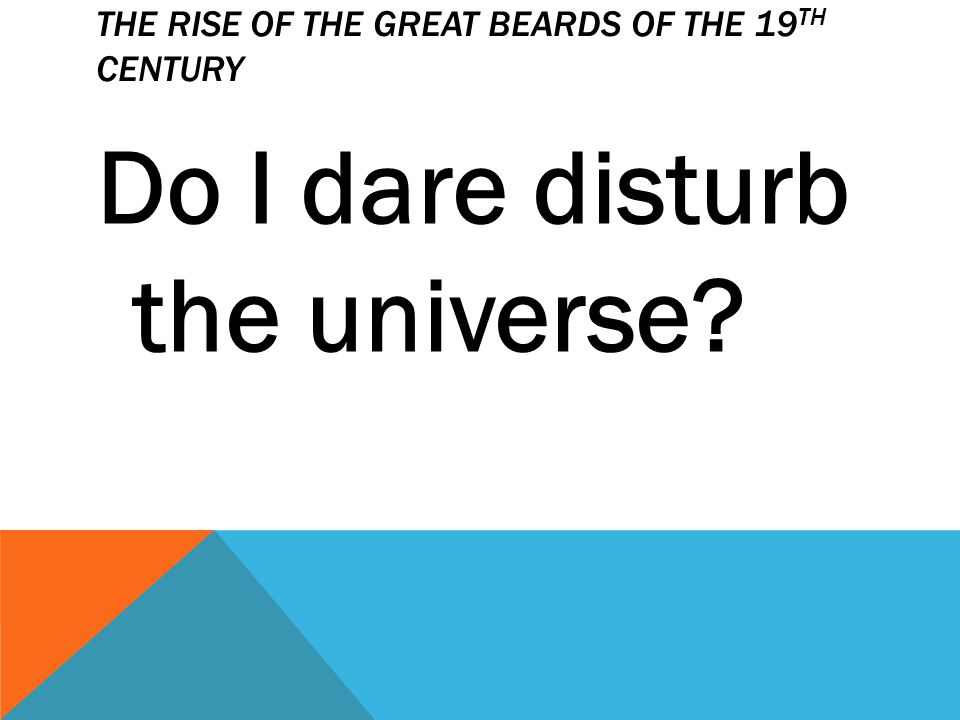 THE RISE OF THE GREAT BEARDS OF THE 19 TH CENTURY Do I dare disturb the universe