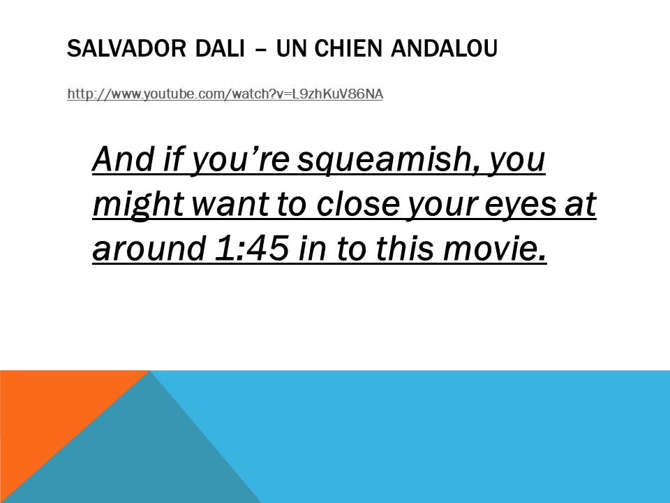 SALVADOR DALI – UN CHIEN ANDALOU http://www.youtube.com/watch v=L9zhKuV86NA And if you're squeamish, you might want to close your eyes at around 1:45 in to this movie.