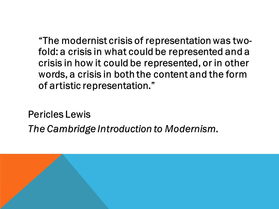 The modernist crisis of representation was two- fold: a crisis in what could be represented and a crisis in how it could be represented, or in other words, a crisis in both the content and the form of artistic representation. Pericles Lewis The Cambridge Introduction to Modernism.