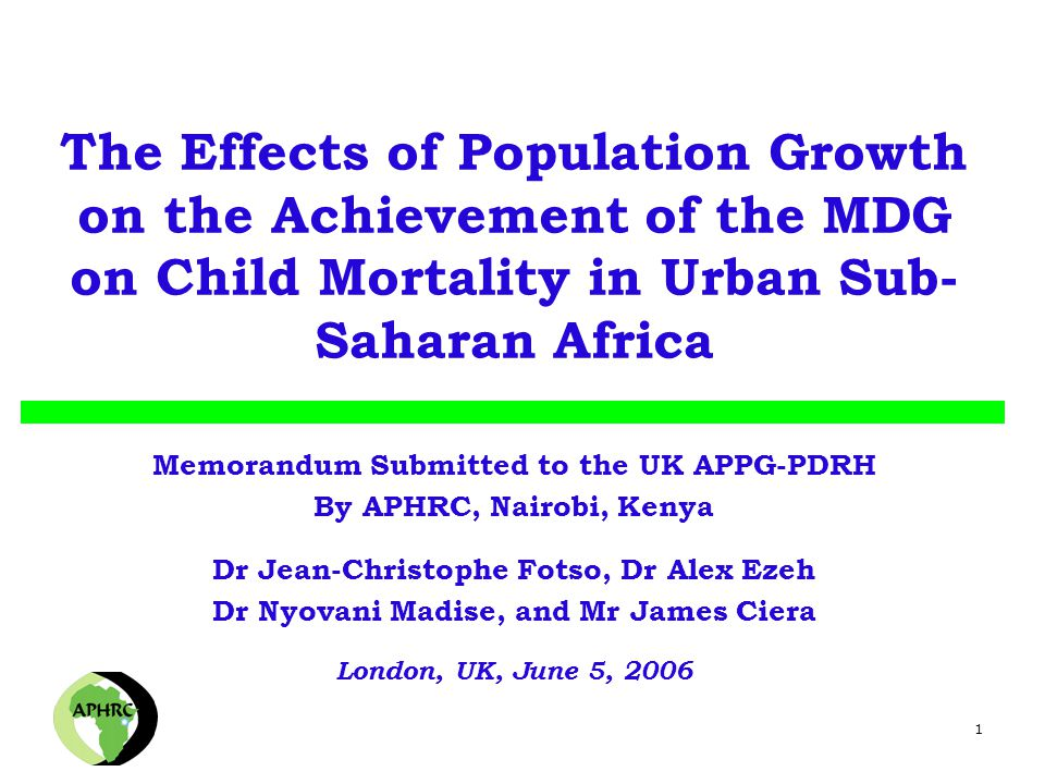 1 The Effects of Population Growth on the Achievement of the MDG on Child Mortality in Urban Sub- Saharan Africa Memorandum Submitted to the UK APPG-PDRH By APHRC, Nairobi, Kenya Dr Jean-Christophe Fotso, Dr Alex Ezeh Dr Nyovani Madise, and Mr James Ciera London, UK, June 5, 2006