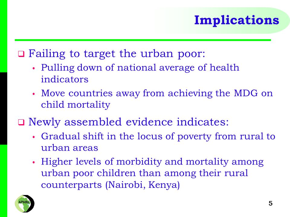 5 Implications  Failing to target the urban poor: Pulling down of national average of health indicators Move countries away from achieving the MDG on child mortality  Newly assembled evidence indicates: Gradual shift in the locus of poverty from rural to urban areas Higher levels of morbidity and mortality among urban poor children than among their rural counterparts (Nairobi, Kenya)