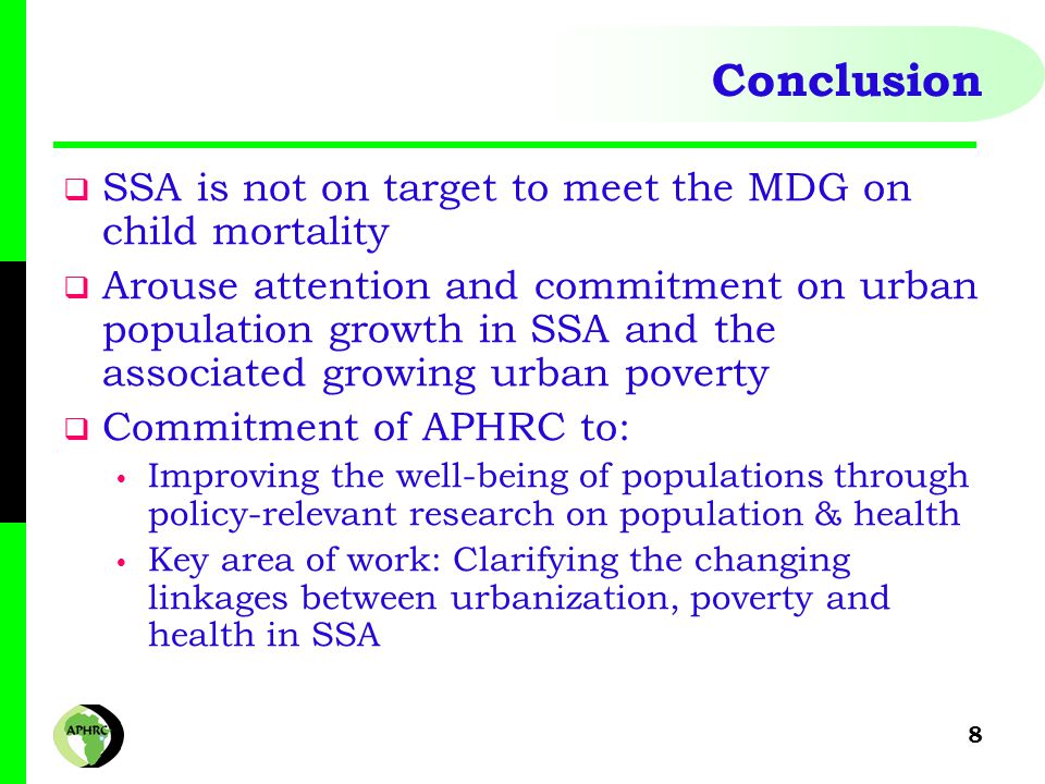 8 Conclusion  SSA is not on target to meet the MDG on child mortality  Arouse attention and commitment on urban population growth in SSA and the associated growing urban poverty  Commitment of APHRC to: Improving the well-being of populations through policy-relevant research on population & health Key area of work: Clarifying the changing linkages between urbanization, poverty and health in SSA