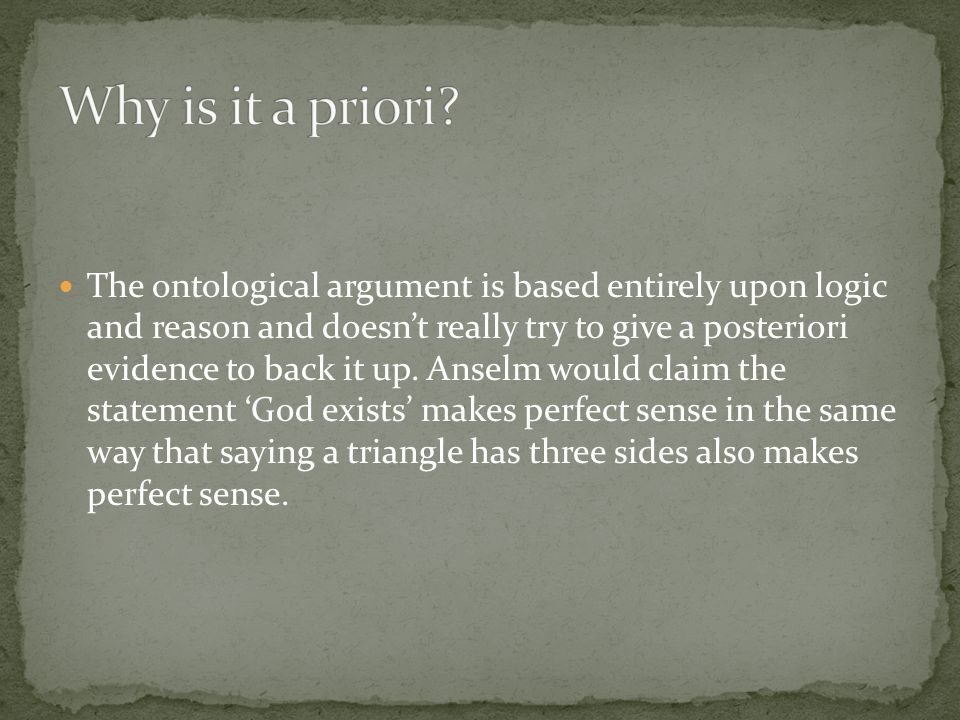 The ontological argument is based entirely upon logic and reason and doesn't really try to give a posteriori evidence to back it up.