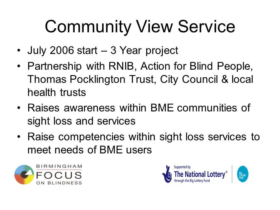Community View Service July 2006 start – 3 Year project Partnership with RNIB, Action for Blind People, Thomas Pocklington Trust, City Council & local health trusts Raises awareness within BME communities of sight loss and services Raise competencies within sight loss services to meet needs of BME users