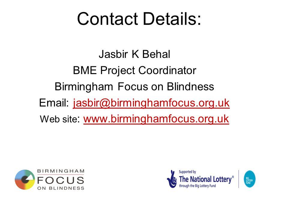 Contact Details: Jasbir K Behal BME Project Coordinator Birmingham Focus on Blindness Email: jasbir@birminghamfocus.org.ukjasbir@birminghamfocus.org.uk Web site : www.birminghamfocus.org.ukwww.birminghamfocus.org.uk