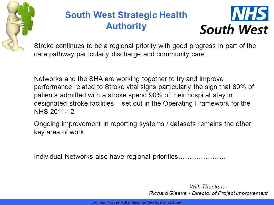 Joining Forces – Maintaining the Pace of Change Stroke continues to be a regional priority with good progress in part of the care pathway particularly discharge and community care Networks and the SHA are working together to try and improve performance related to Stroke vital signs particularly the sign that 80% of patients admitted with a stroke spend 90% of their hospital stay in designated stroke facilities – set out in the Operating Framework for the NHS 2011-12 Ongoing improvement in reporting systems / datasets remains the other key area of work Individual Networks also have regional priorities………………… With Thanks to: Richard Gleave - Director of Project Improvement South West Strategic Health Authority