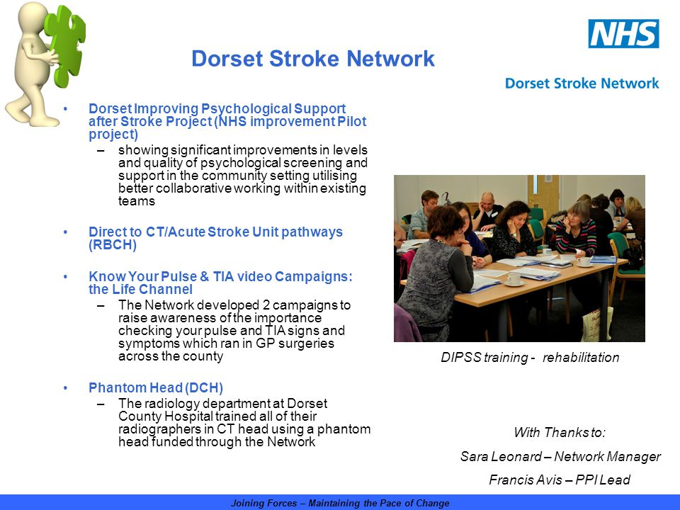 Joining Forces – Maintaining the Pace of Change Roll out of the assessment bed (PHT) –Following a successful pilot at Poole Hospital NHS Foundation Trust, the stroke assessment bed has been rolled out across the whole county Training Accreditation (UKFST) -Network wide collaboration to develop three stroke training programmes (care of the stroke survivor, psychological support after stroke and managing aphasia) for out of hospital care, submitted for UK Forum for Stroke Training (UKFST) accreditation.