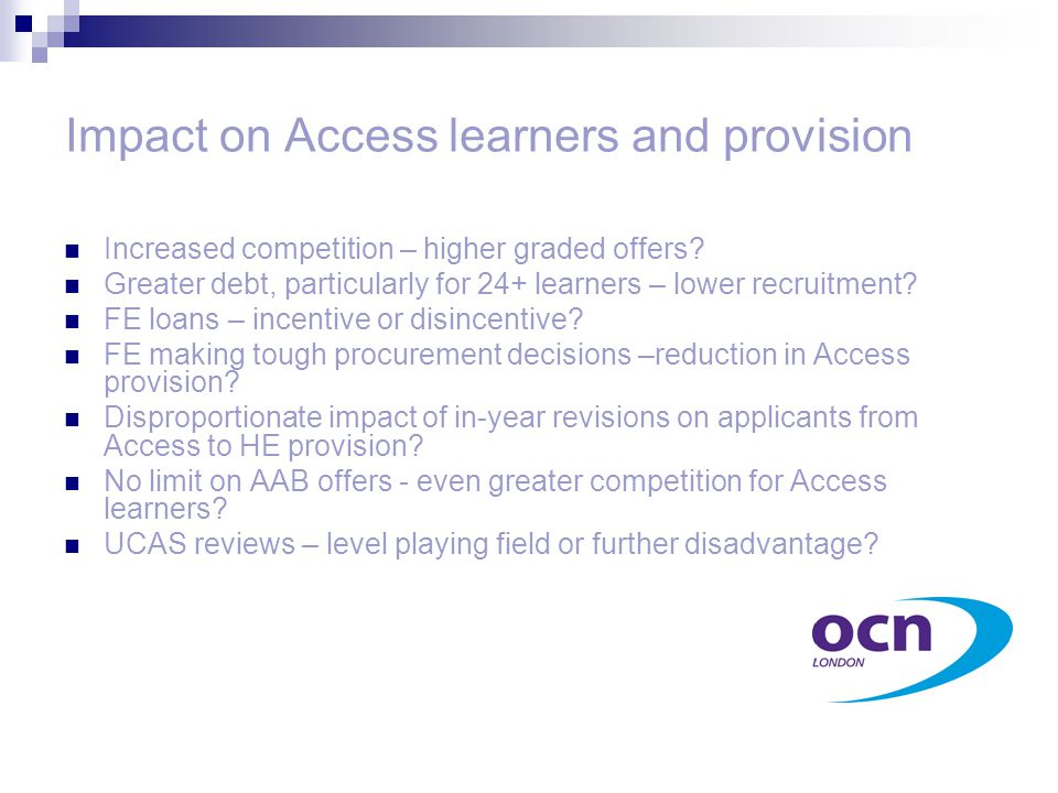 Impact on Access learners and provision Increased competition – higher graded offers? Greater debt, particularly for 24+ learners – lower recruitment?