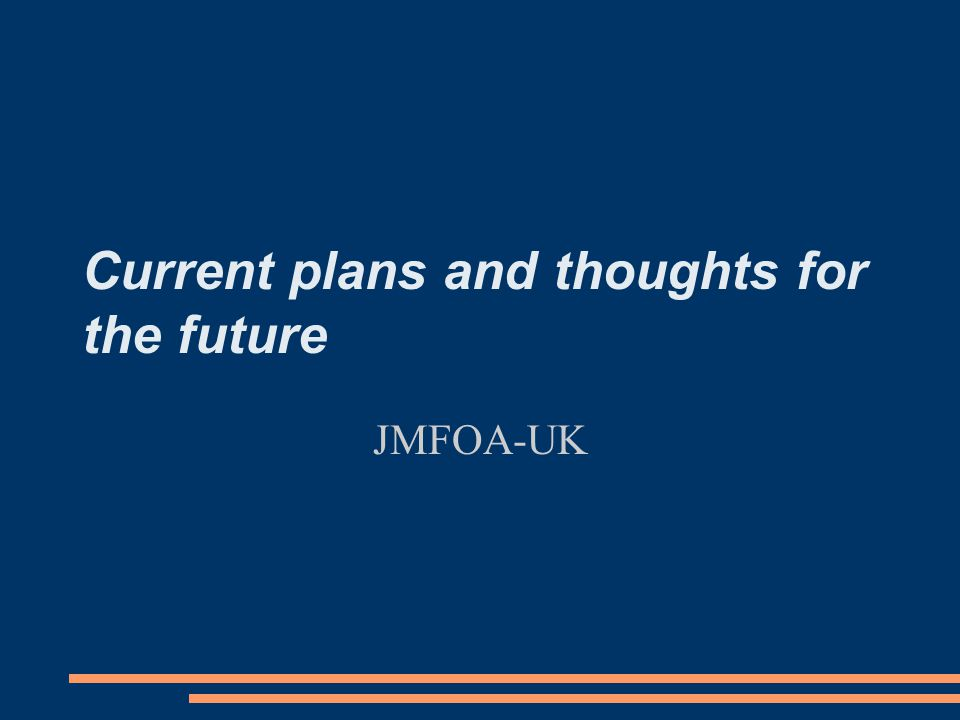 Current plans and thoughts for the future JMFOA-UK