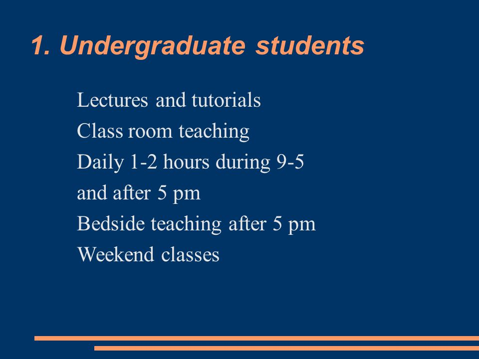 1. Undergraduate students Lectures and tutorials Class room teaching Daily 1-2 hours during 9-5 and after 5 pm Bedside teaching after 5 pm Weekend cla