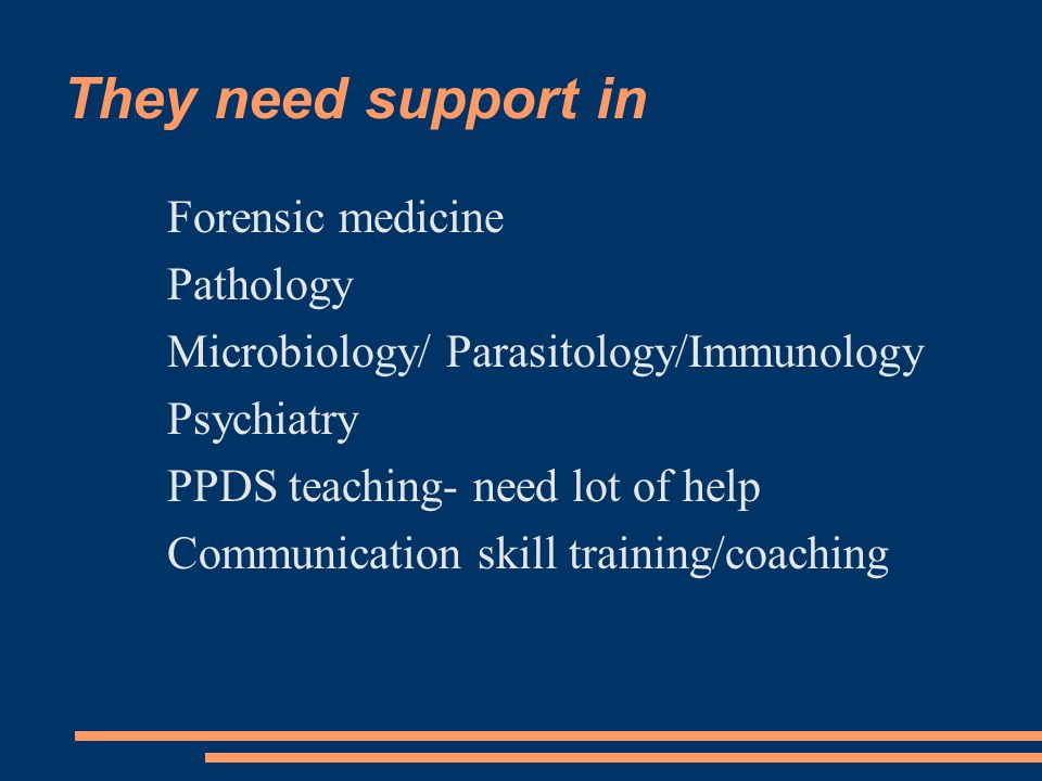 They need support in Forensic medicine Pathology Microbiology/ Parasitology/Immunology Psychiatry PPDS teaching- need lot of help Communication skill training/coaching