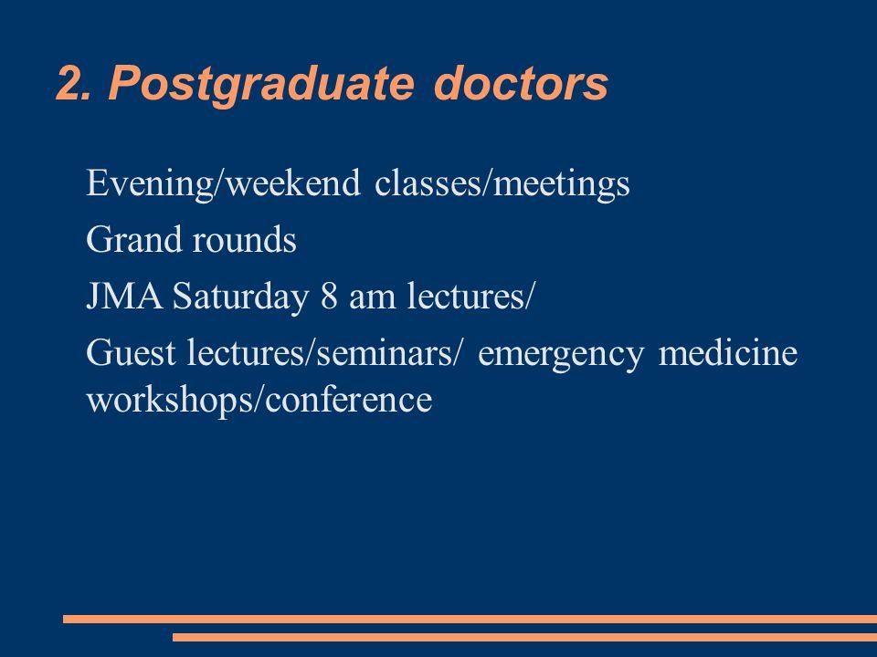2. Postgraduate doctors Evening/weekend classes/meetings Grand rounds JMA Saturday 8 am lectures/ Guest lectures/seminars/ emergency medicine workshop