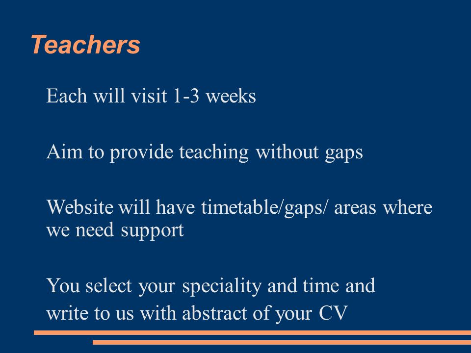 Teachers Each will visit 1-3 weeks Aim to provide teaching without gaps Website will have timetable/gaps/ areas where we need support You select your speciality and time and write to us with abstract of your CV