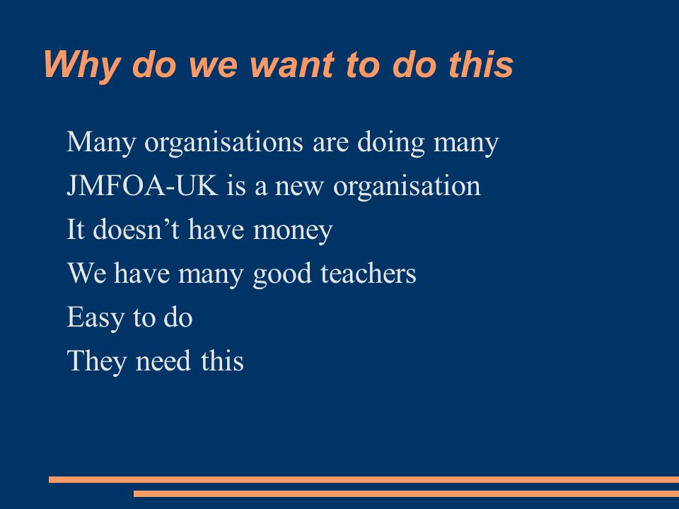 Why do we want to do this Many organisations are doing many JMFOA-UK is a new organisation It doesn't have money We have many good teachers Easy to do They need this