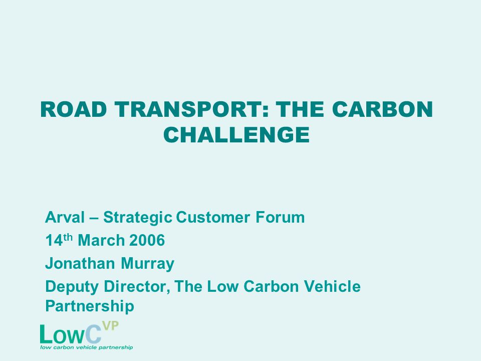 ROAD TRANSPORT: THE CARBON CHALLENGE Arval – Strategic Customer Forum 14 th March 2006 Jonathan Murray Deputy Director, The Low Carbon Vehicle Partnership
