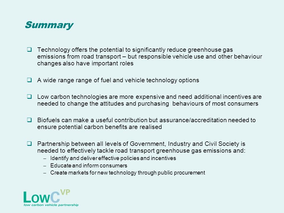 Summary  Technology offers the potential to significantly reduce greenhouse gas emissions from road transport – but responsible vehicle use and other behaviour changes also have important roles  A wide range range of fuel and vehicle technology options  Low carbon technologies are more expensive and need additional incentives are needed to change the attitudes and purchasing behaviours of most consumers  Biofuels can make a useful contribution but assurance/accreditation needed to ensure potential carbon benefits are realised  Partnership between all levels of Government, Industry and Civil Society is needed to effectively tackle road transport greenhouse gas emissions and:  Identify and deliver effective policies and incentives  Educate and inform consumers  Create markets for new technology through public procurement