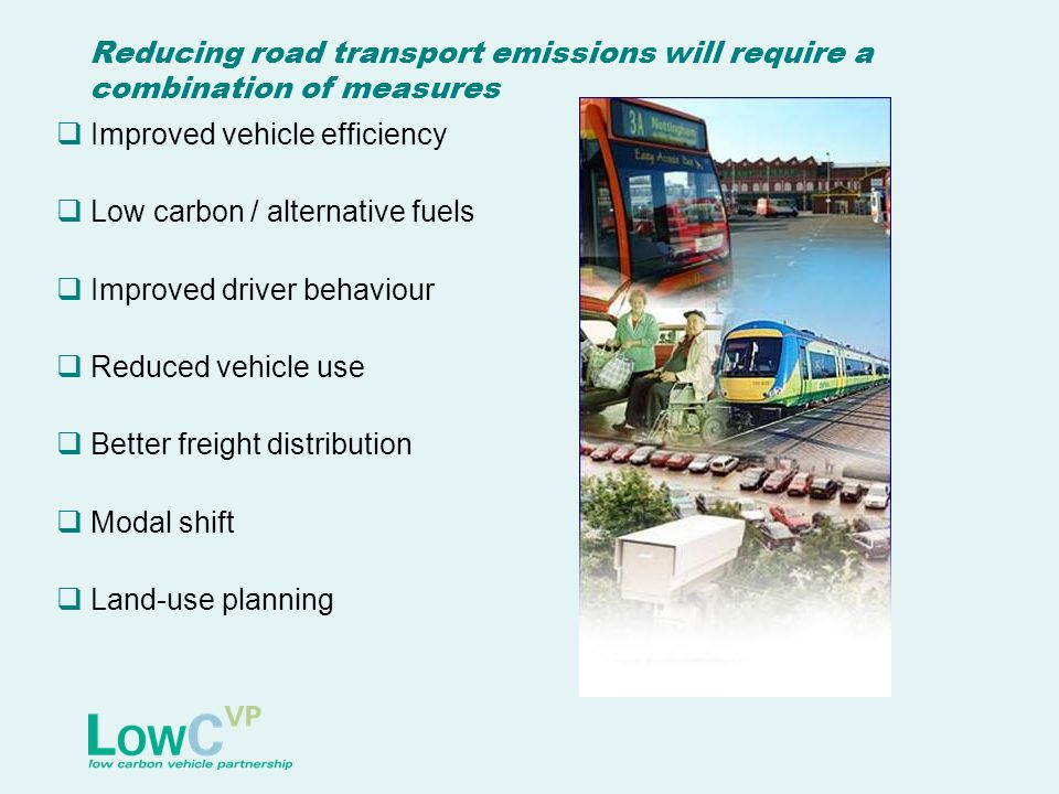 Reducing road transport emissions will require a combination of measures  Improved vehicle efficiency  Low carbon / alternative fuels  Improved driver behaviour  Reduced vehicle use  Better freight distribution  Modal shift  Land-use planning