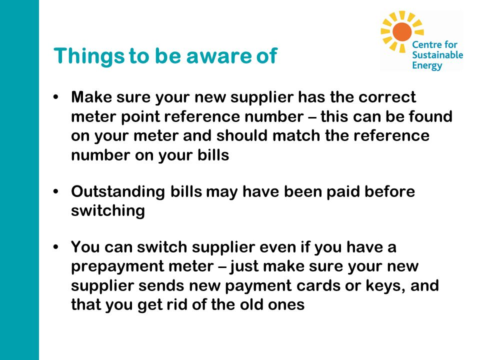 Things to be aware of Make sure your new supplier has the correct meter point reference number – this can be found on your meter and should match the reference number on your bills Outstanding bills may have been paid before switching You can switch supplier even if you have a prepayment meter – just make sure your new supplier sends new payment cards or keys, and that you get rid of the old ones