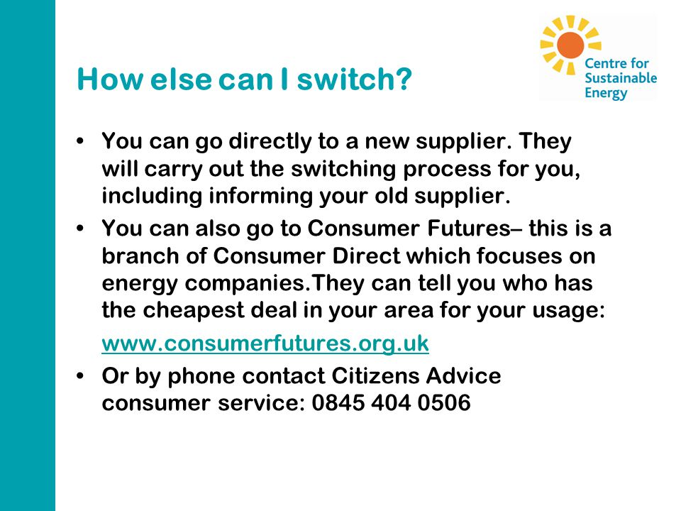 How else can I switch? You can go directly to a new supplier. They will carry out the switching process for you, including informing your old supplier
