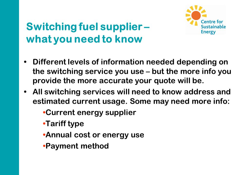 Switching fuel supplier – what you need to know Different levels of information needed depending on the switching service you use – but the more info you provide the more accurate your quote will be.