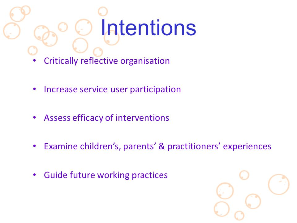 Critically reflective organisation Increase service user participation Assess efficacy of interventions Examine children's, parents' & practitioners'