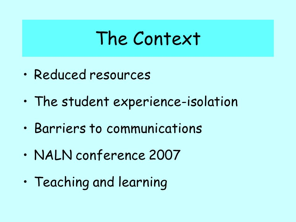 The Context Reduced resources The student experience-isolation Barriers to communications NALN conference 2007 Teaching and learning