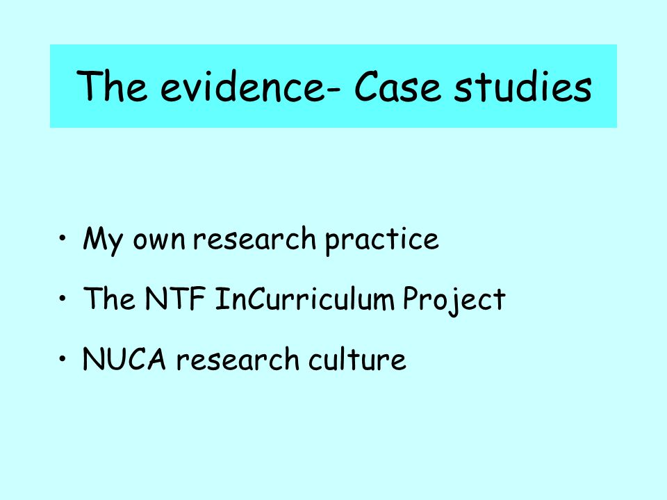 The evidence- Case studies My own research practice The NTF InCurriculum Project NUCA research culture
