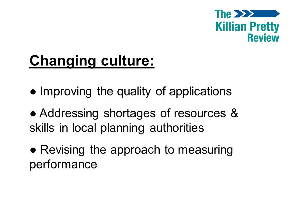 Changing culture: ● Improving the quality of applications ● Addressing shortages of resources & skills in local planning authorities ● Revising the ap