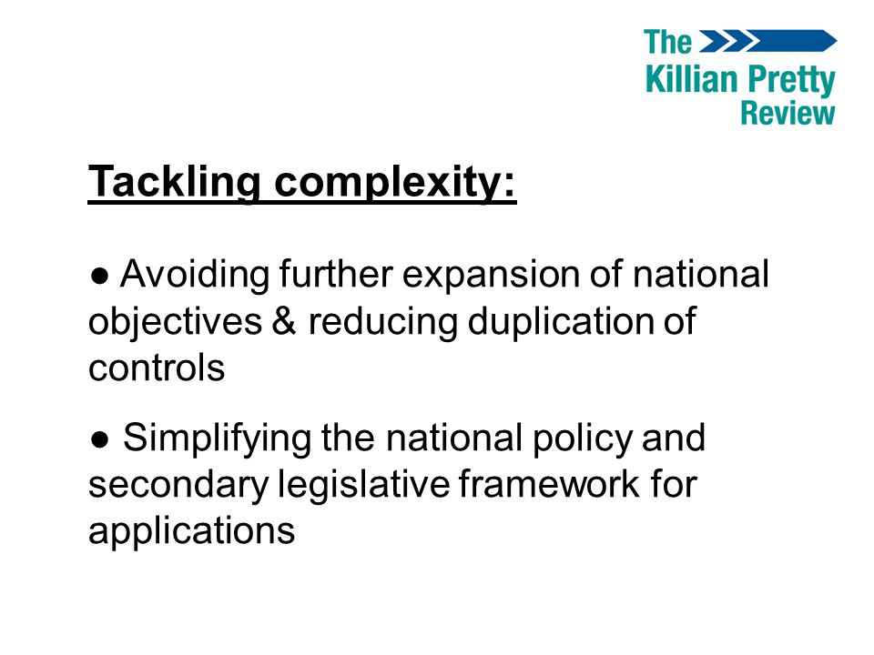 Tackling complexity: ● Avoiding further expansion of national objectives & reducing duplication of controls ● Simplifying the national policy and seco