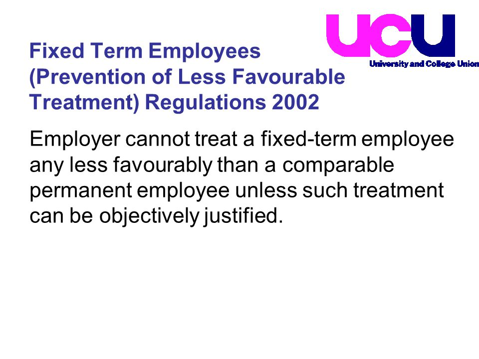 Employer cannot treat a fixed-term employee any less favourably than a comparable permanent employee unless such treatment can be objectively justified.