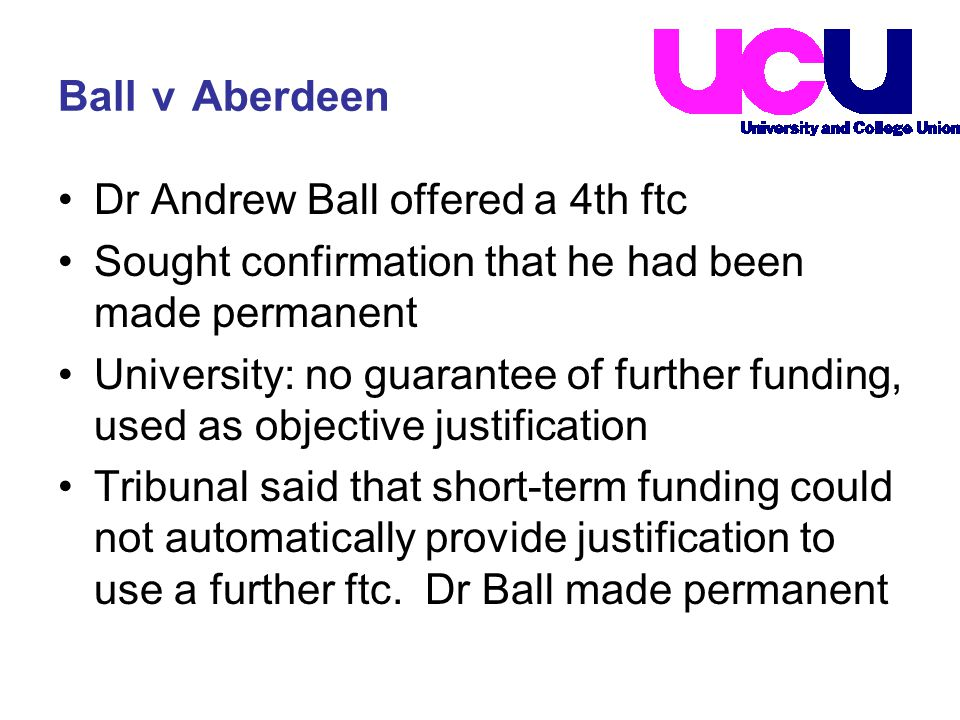 Ball v Aberdeen Dr Andrew Ball offered a 4th ftc Sought confirmation that he had been made permanent University: no guarantee of further funding, used as objective justification Tribunal said that short-term funding could not automatically provide justification to use a further ftc.