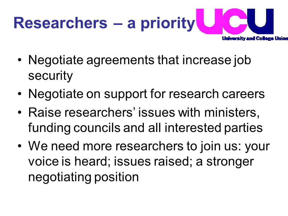 Researchers – a priority Negotiate agreements that increase job security Negotiate on support for research careers Raise researchers' issues with ministers, funding councils and all interested parties We need more researchers to join us: your voice is heard; issues raised; a stronger negotiating position